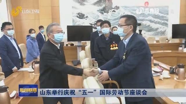 """山东举行庆祝""""五一""""国际劳动节座谈会"""