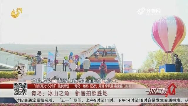 """【""""山东高光16小时""""独家策划——青岛、潍坊】青岛:冰山之角!新晋拍照胜地"""