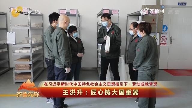 20200502《齐鲁先锋》:王洪升——匠心铸大国重器