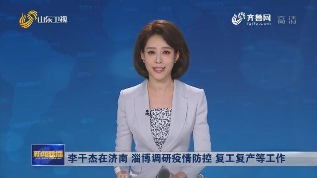 李干杰在济南 淄博调研疫情防控 复工复产等工作