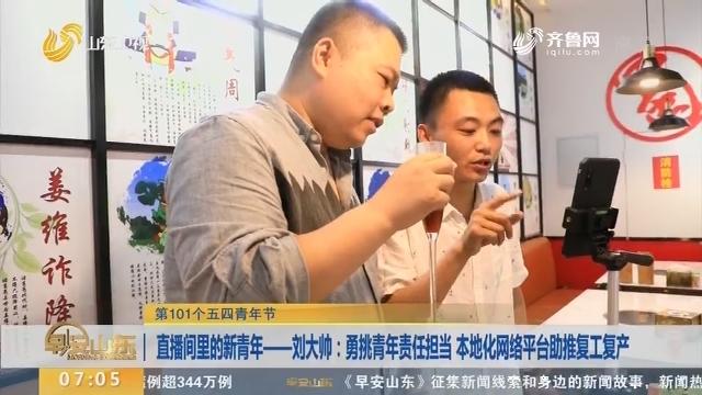 直播间里的新青年——刘大帅:勇挑青年责任担当 本地化网络平台助推复工复产
