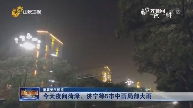 【重要天气预报】今天夜间菏泽、济宁等5市中雨局部大雨