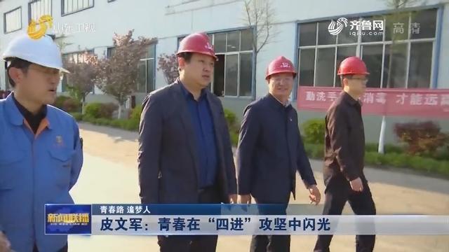 """【青春路 追梦人】皮文军:青春在""""四进""""攻坚中闪光"""