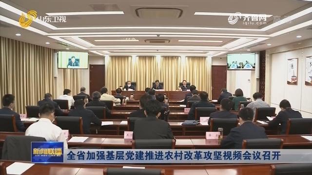 全省加强基层党建推进农村改革攻坚视频会议召开