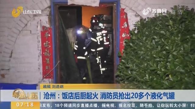 沧州:饭店后厨起火 消防员抢出20多个液化气罐