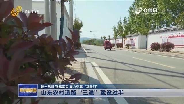 """【统一思想 狠抓落实 奋力夺取""""双胜利""""】山东农村道路""""三通""""建设过半"""