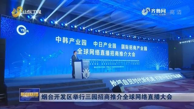 烟台开发区举行三园招商推介全球网络直播大会