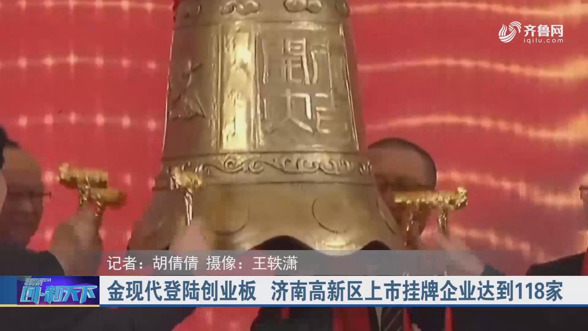 金现代登陆创业板 济南高新区上市挂牌企业达到118家