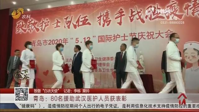 """【致敬""""白衣天使""""】青岛:80名援助武汉医护人员获表彰"""