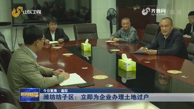 【今日聚焦·追踪】潍坊坊子区:立即为企业办理土地过户