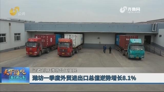 【潍观资讯】潍坊一季度外贸进出口总值逆势增长8.1%