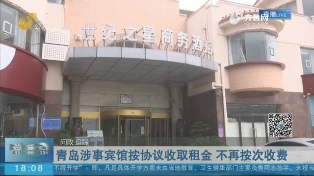 【问政·追踪】青岛涉事宾馆按协议收取租金 不再按次收费