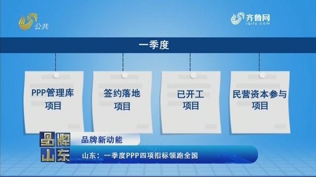 【品牌新动能】山东:一季度PPP四项指标领跑全国