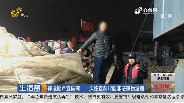 烟台:休渔期严查偷捕 一次性查货12艘非法捕捞渔船