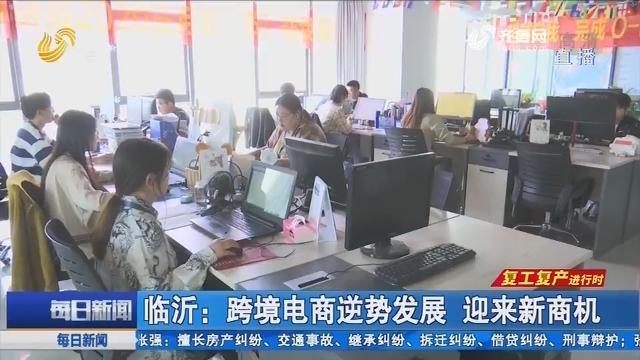 【复工复产进行时】临沂:跨境电商逆势发展 迎来新商机