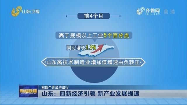 【前四个月经济运行】山东:四新经济引领 新产业发展提速