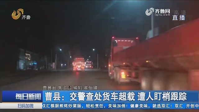 曹县:交警查处货车超载 遭人盯梢跟踪