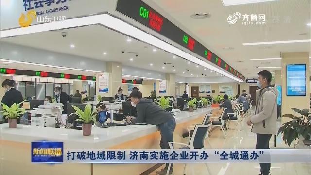 """打破地域限制 济南实施企业开办""""全城通办"""""""