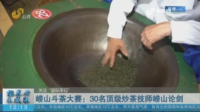 崂山斗茶大赛:30名顶级炒茶技师崂山论剑