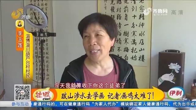 淄博:跋山涉水去学画 记者:画鸡太难了!