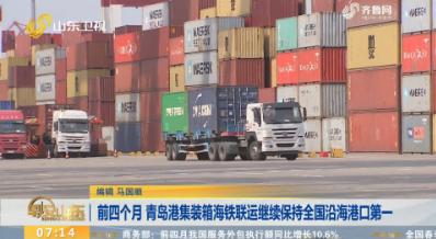前四个月 青岛港集装箱海铁联运继续保持全国沿海港口第一