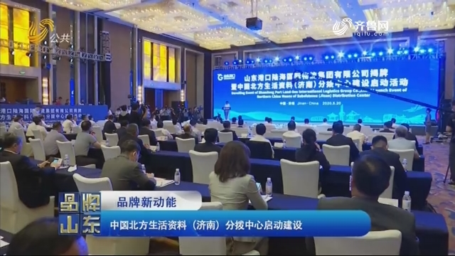 【品牌新动能】中国北方生活资料(济南)分拨中心启动建设