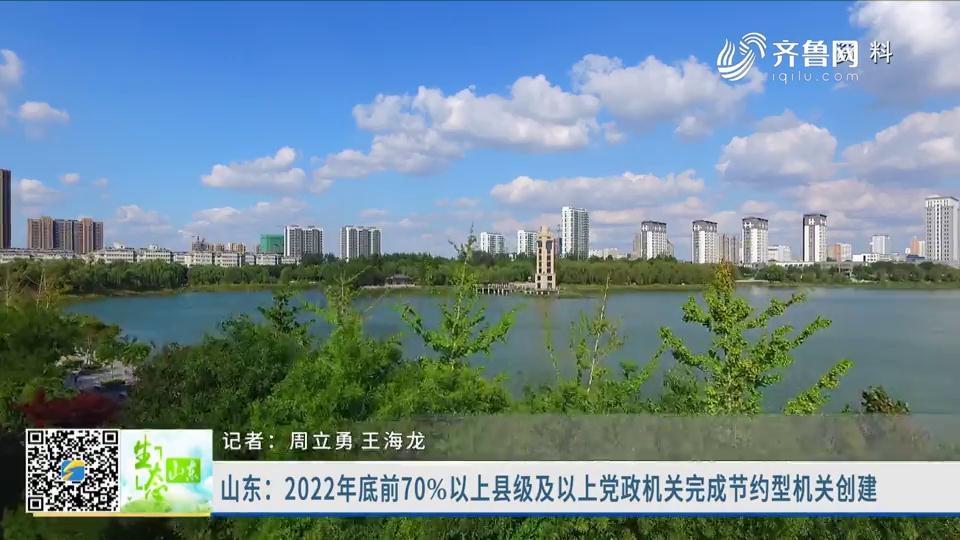 山东:2022年底前70%以上县级及以上党政机关完成节约型机关创建