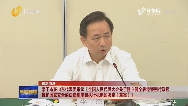 李干杰在山东代表团审议《全国人民代表大会关于建立健全香港特别行政区维护国家安全的法律制度和执行机制的决定(草案)》