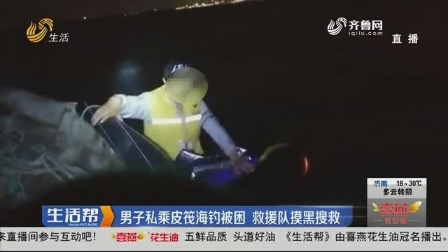 青岛:男子私乘皮筏海钓被困 救援队摸黑搜救