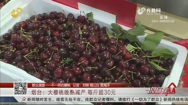 【群众调查——不一样的樱桃】烟台:大樱桃晚熟减产 每斤超30元