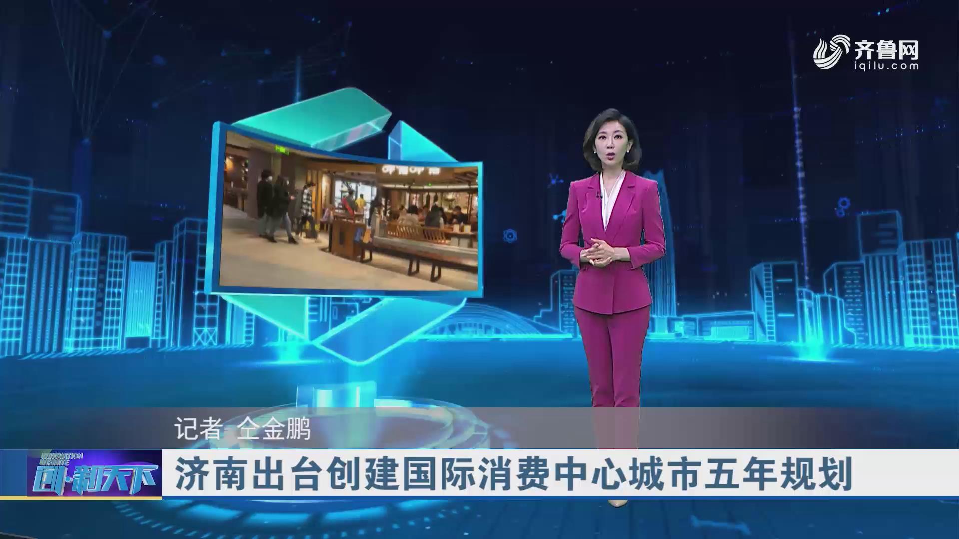 济南出台创建国际消费中心城市五年规划