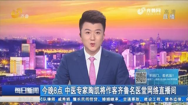 5月27日晚8点 中医专家陶凯将作客齐鲁名医堂网络直播间