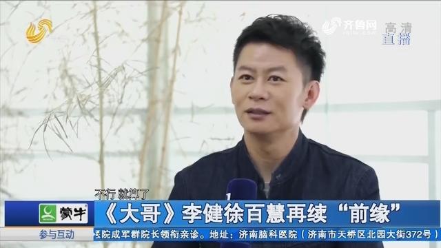 """【好戏在后头】《大哥》李健徐百慧再续""""前缘"""""""