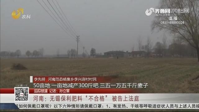 """【追踪报道】河南:无锡保利肥料""""不合格"""" 被告上法庭"""