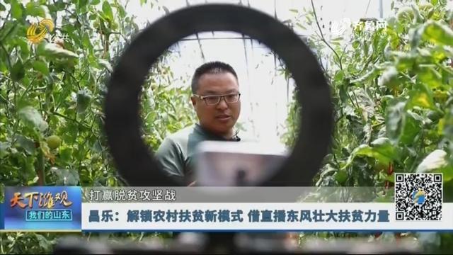 【打赢脱贫攻坚战】昌乐:解锁农村扶贫新模式 借直播东风壮大扶贫力量