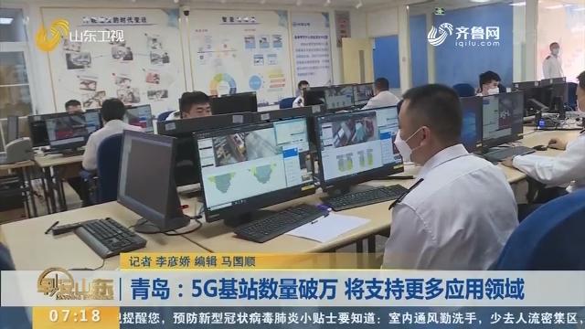 青岛:5G基站数量破万 将支持更多应用领域