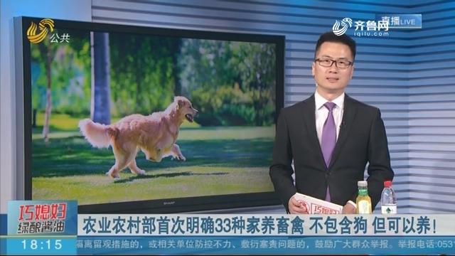 农业农村部首次明确33种家养畜禽 不包含狗 但可以养!