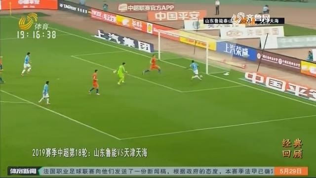 【经典回顾】2019赛季中超第18轮:山东鲁能VS天津天海