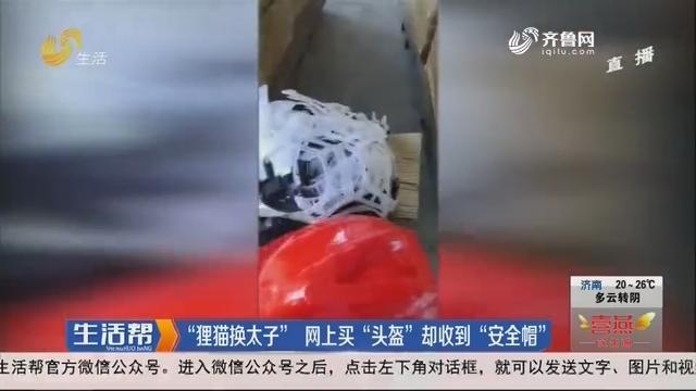 """""""狸猫换太子""""网上买""""头盔""""却收到""""安全帽"""""""