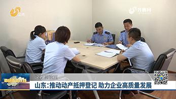 山东:推动动产抵押登记 助力企业高质量发展