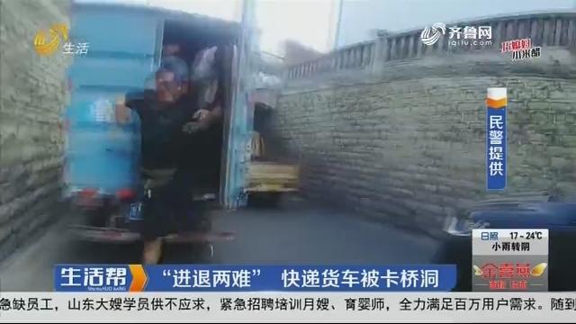 """济南:""""进退两难""""快递货车被卡桥洞"""