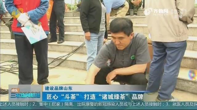 """【建设品牌山东】匠心""""斗茶""""打造""""诸城绿茶""""品牌"""
