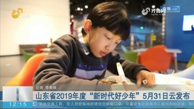 """山东省2019年度""""新时代好少年""""5月31日云发布"""