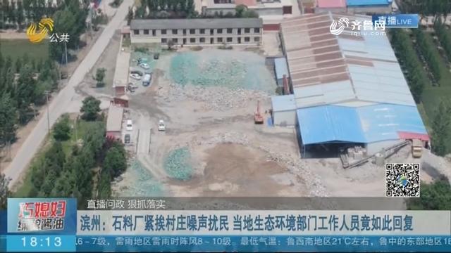 【直播问政 狠抓落实】滨州:石料厂紧挨村庄噪声扰民 当地生态环境部门工作人员竟如此回复