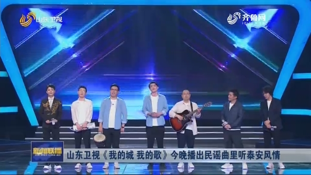 山东卫视《我的城 我的歌》今晚播出民谣曲里听泰安风情