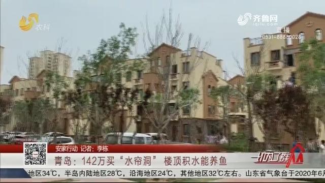 """【安家行动】青岛:142万买""""水帘洞"""" 楼顶积水能养鱼"""