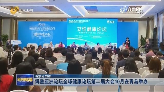 博鳌亚洲论坛全球健康论坛第二届大会10月在青岛举办