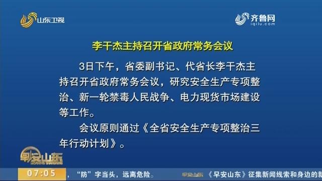 李干杰主持召开省政府常务会议 研究安全生产专项整治等工作