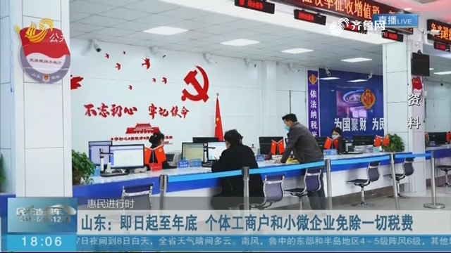 【惠民进行时】山东:即日起至年底 个体工商户和小微企业免除一切税费
