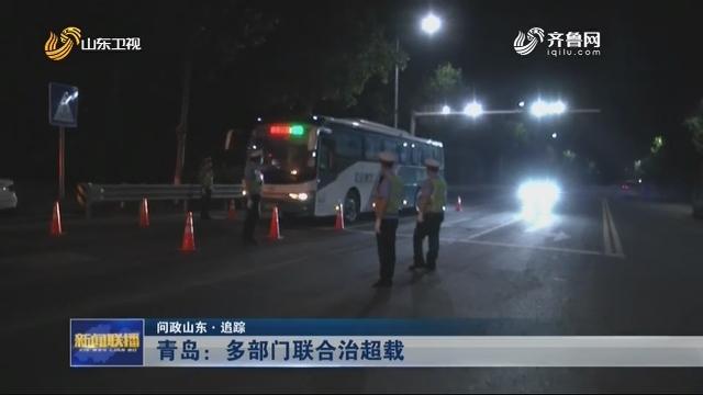 【问政山东·追踪】青岛:多部门联合治超载